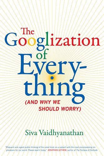 The Googlization of Everything (And Why We Should Worry)